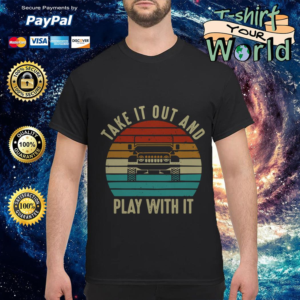 Take it out and play With it shirt