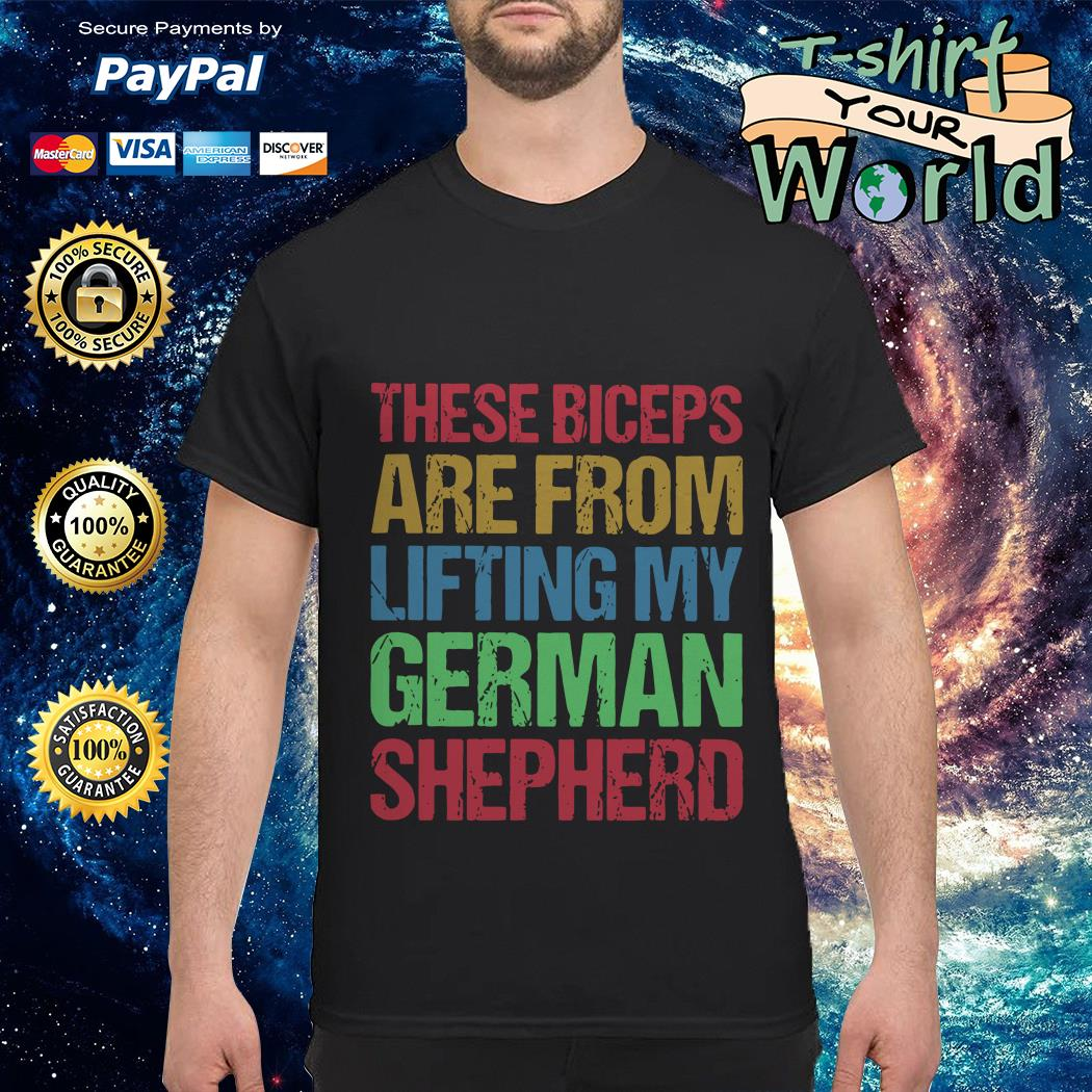 These Biceps are from lifting My german shepherd shirt