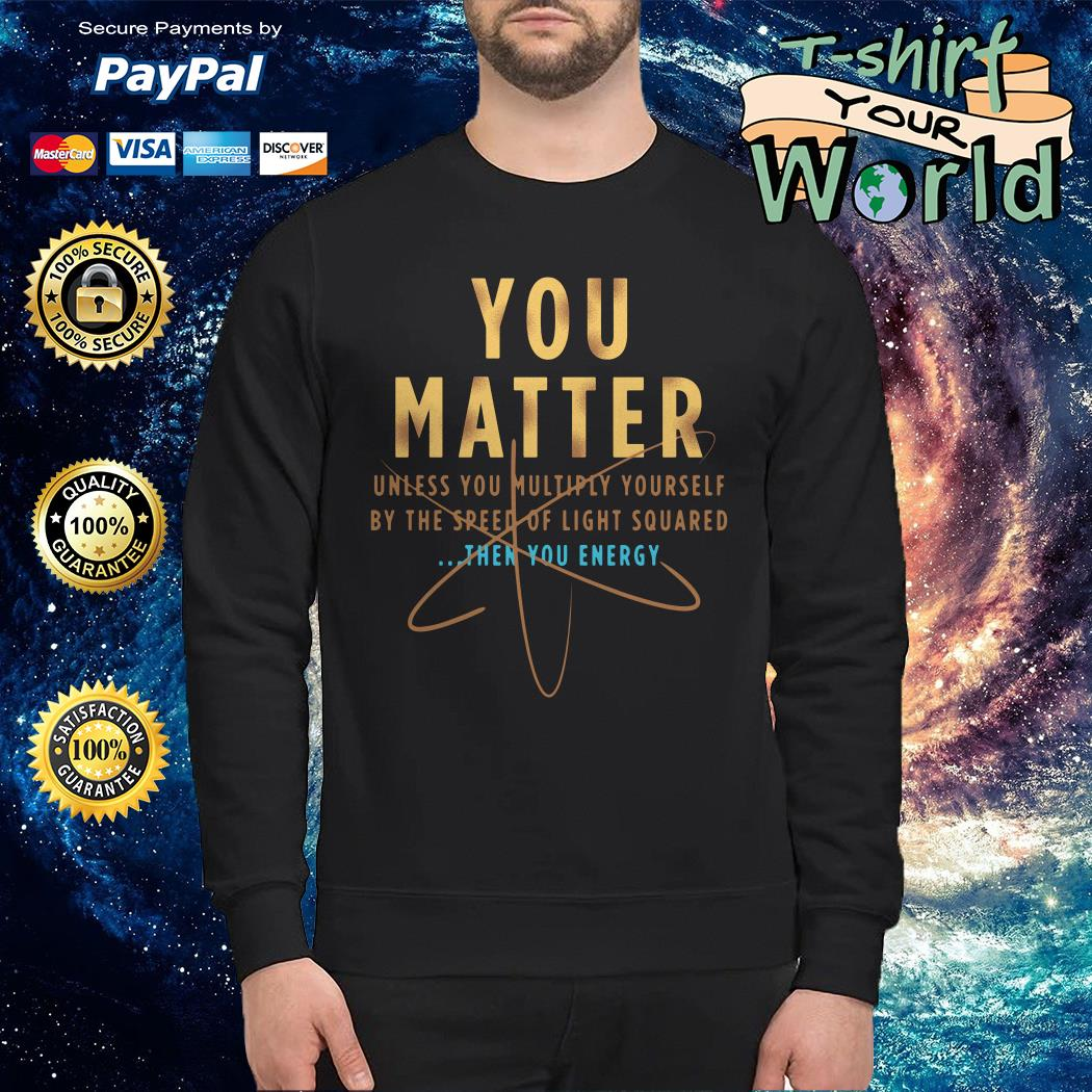 You Matter unless You multiply Yourself then You energy Sweater