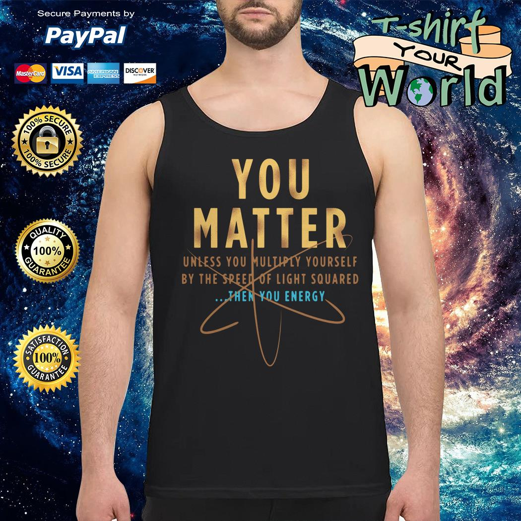 You Matter unless You multiply Yourself then You energy Tank top