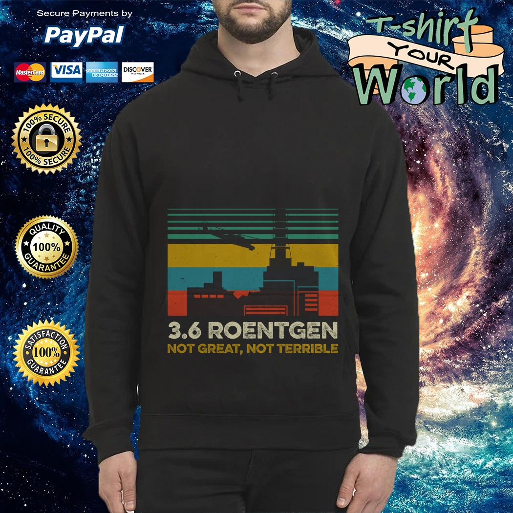 3.6 roentgen not great not 3.6 roentgen not great not terrible Hoodie terrible Hoodie