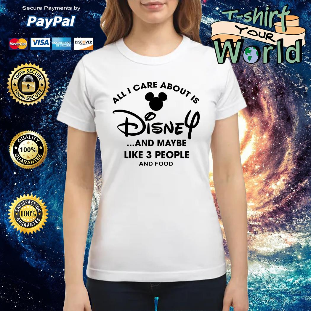 All I care about Is Disney and maybe like 3 people and food Ladies tee
