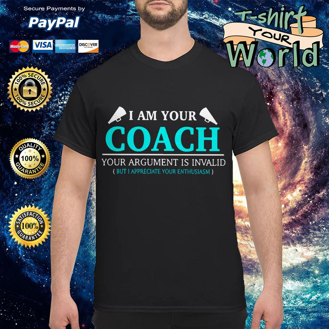 I am your coach your argument is invalid but appreciate your enthusiasm shirt