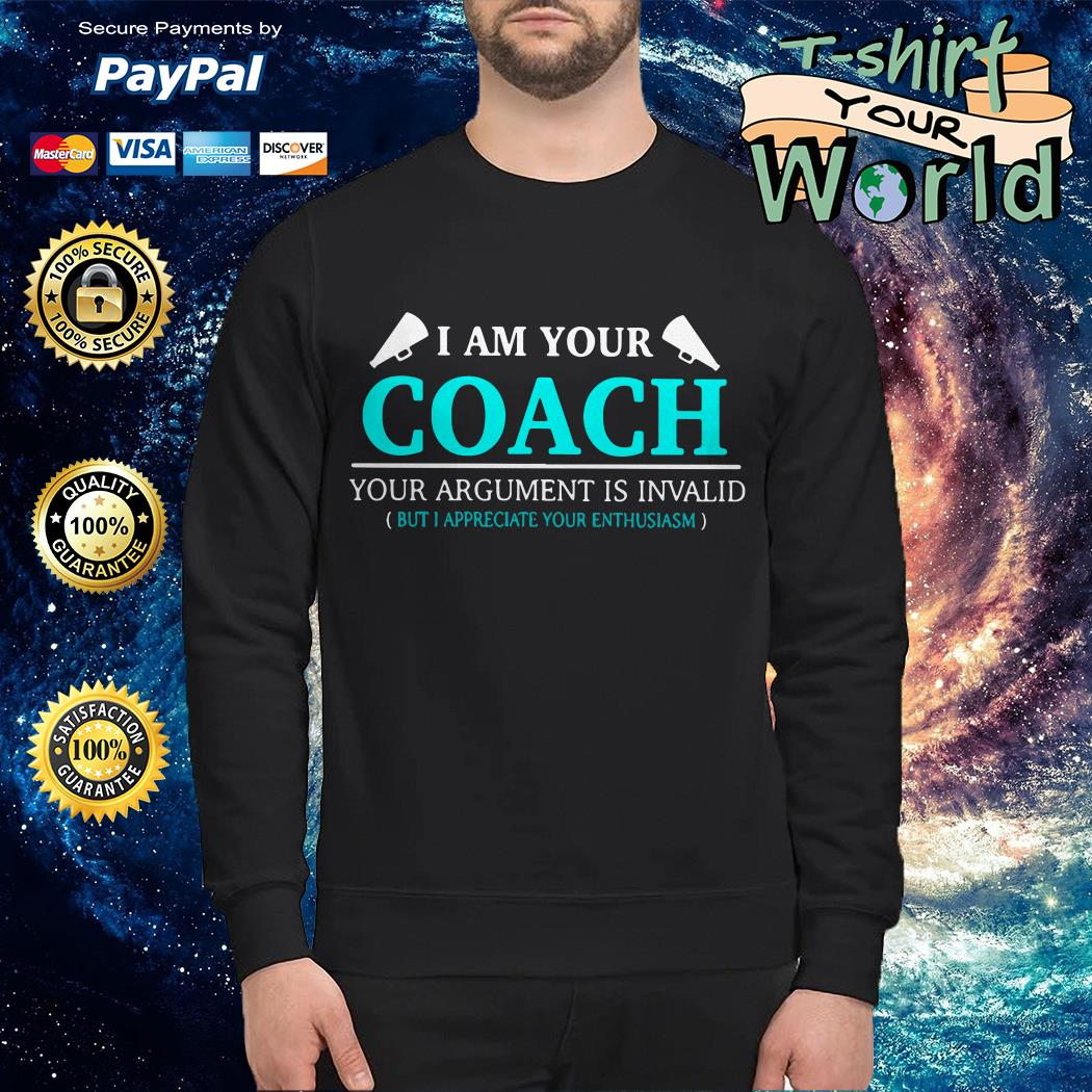 I am your coach your argument is invalid but appreciate your enthusiasm Sweater