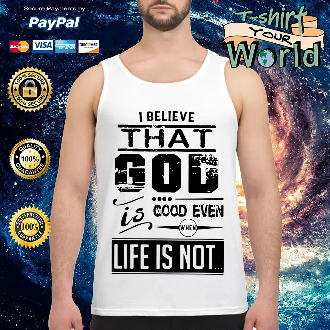 I believe that God is good even when life is not Tank top