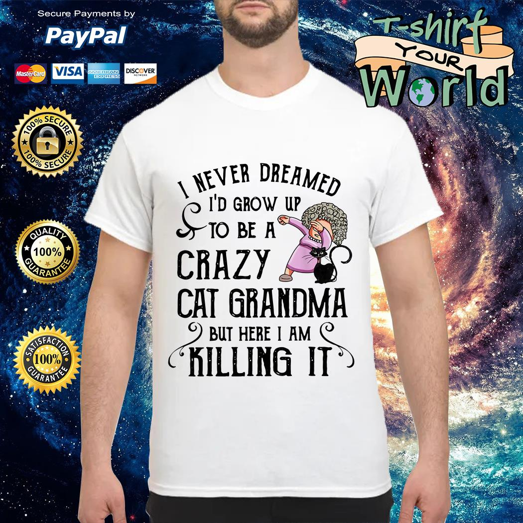 I never Dreamed I'd Grow up to Be a Crazy Cat Grandma but Here I am Killing It shirt