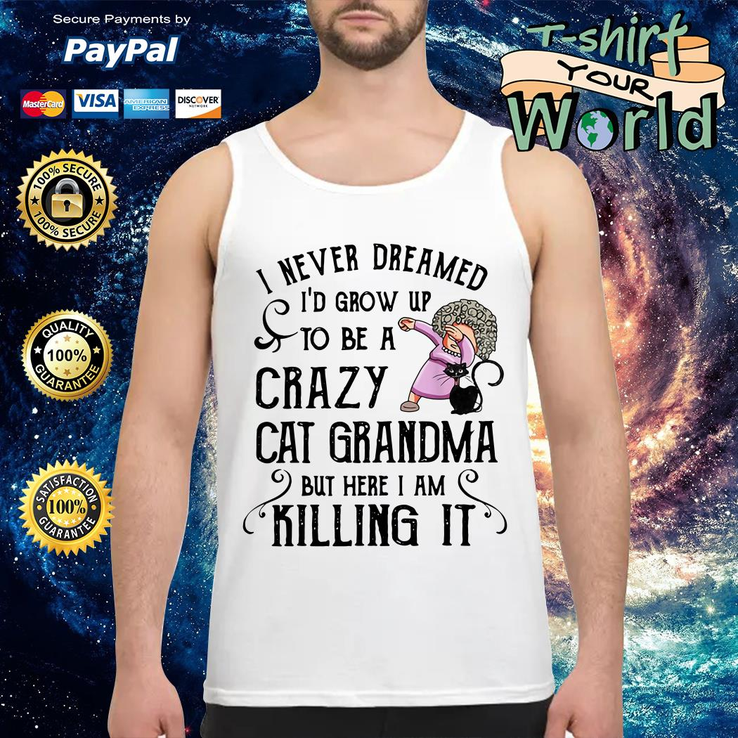 I never Dreamed I'd Grow up to Be a Crazy Cat Grandma but Here I am Killing It Tank top