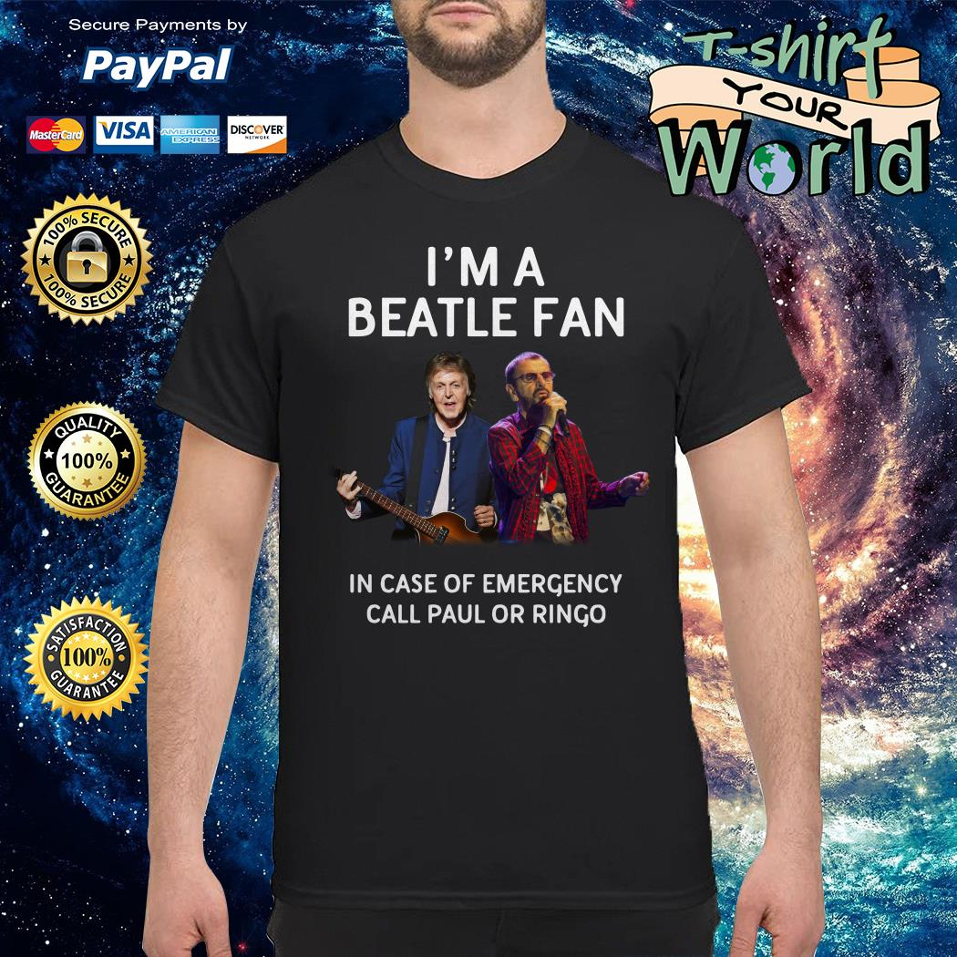 I'm a Beatle fan in case of emergency call Paul or Ringo shirt