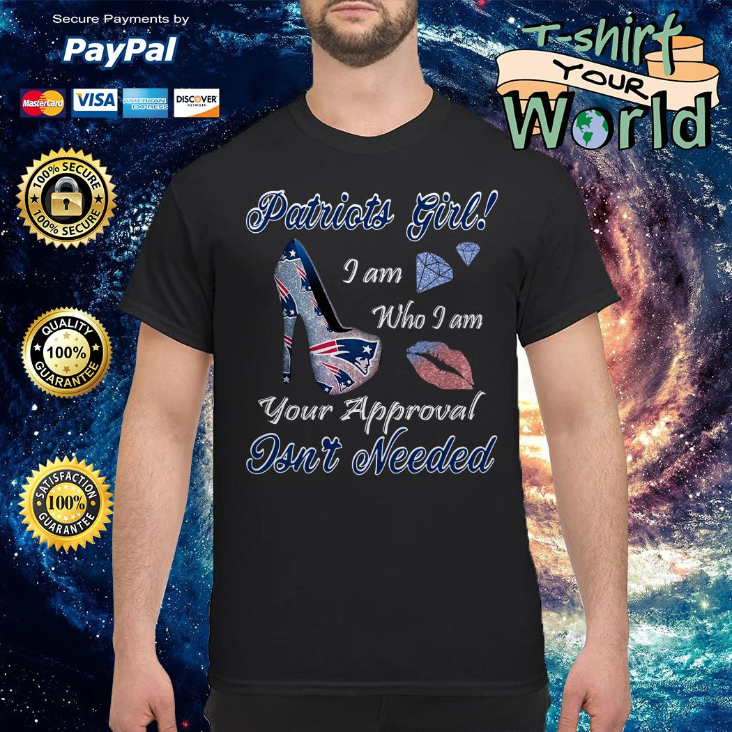 Patriots girl I am who I am your approval isn_t needed shirt