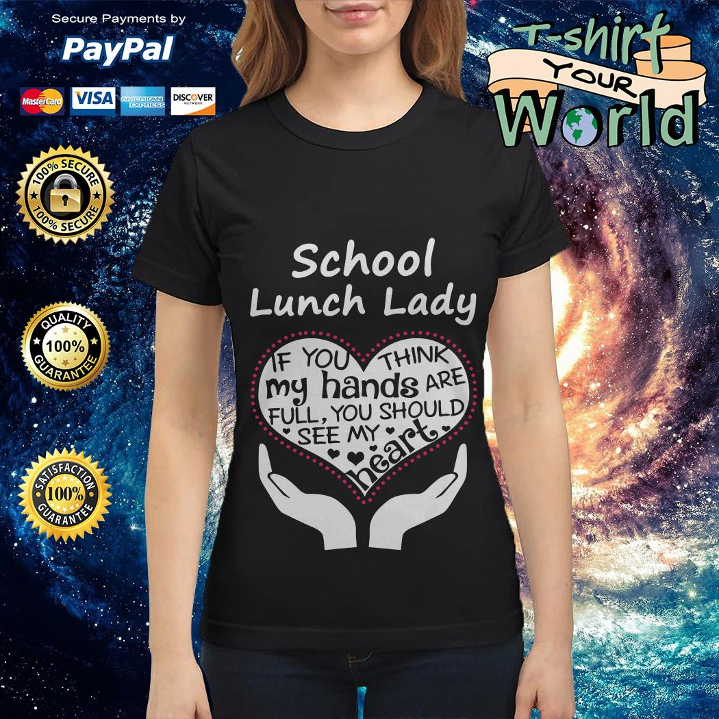 School lunch lady if you think my hands are full you should see my heart Ladies tee