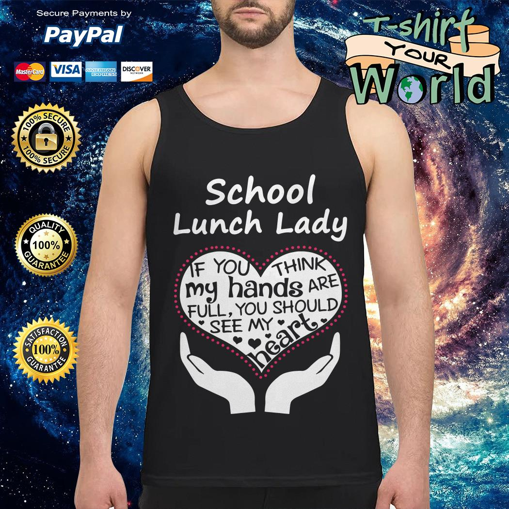 School lunch lady if you think my hands are full you should see my heart Tank top