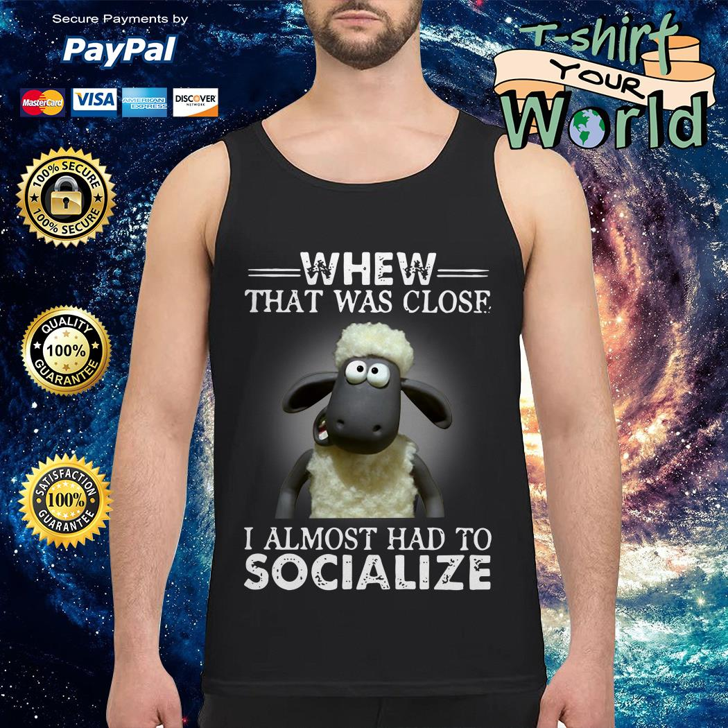 Shaun the Sheep Whew That Was Close I Almost Had To Socialize Tank top