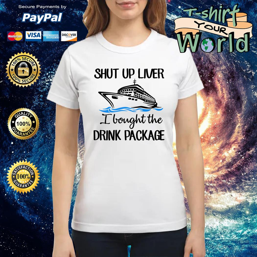 Shut up liver I bought the drink package Ladies tee