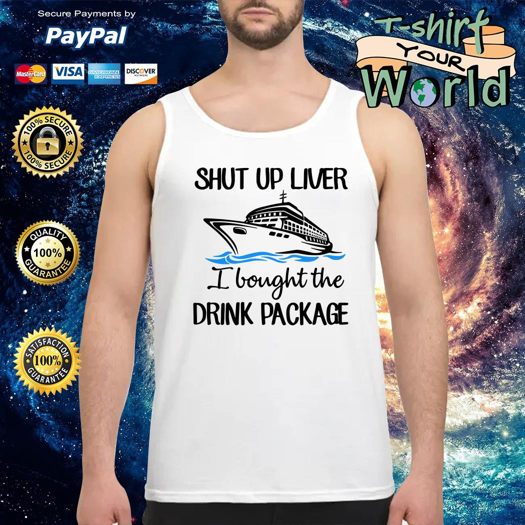 Shut up liver I bought the drink package Tank top