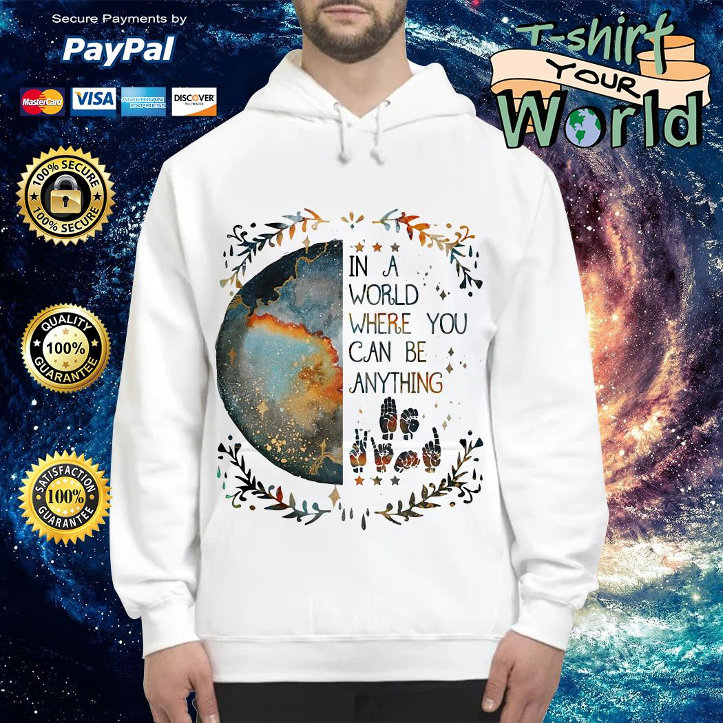 Sign Language In a world where you can be anything Hoodie