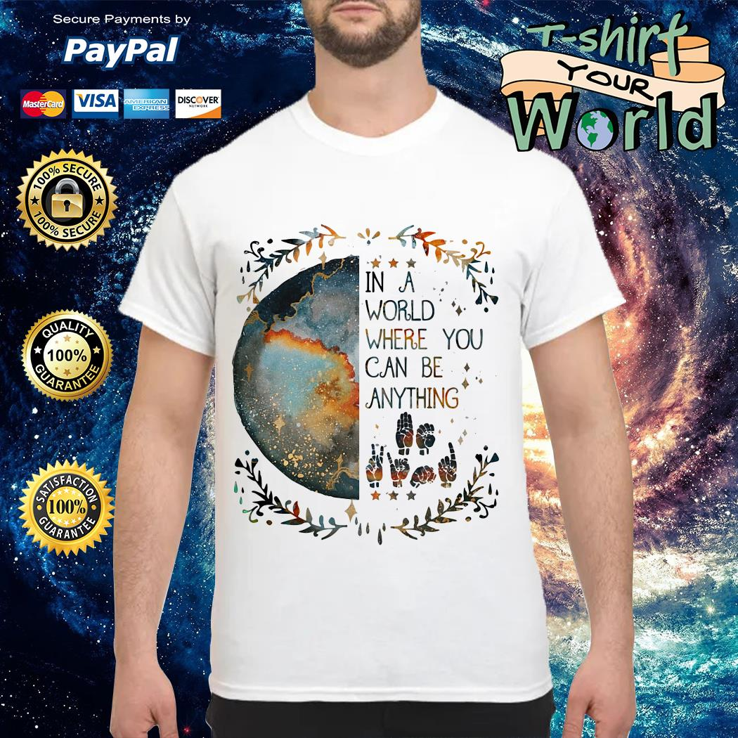 Sign Language In a world where you can be anything shirt