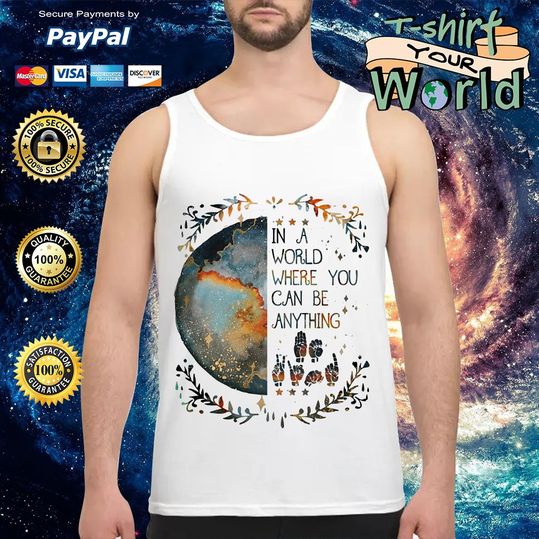 Sign Language In a world where you can be anything Tank top