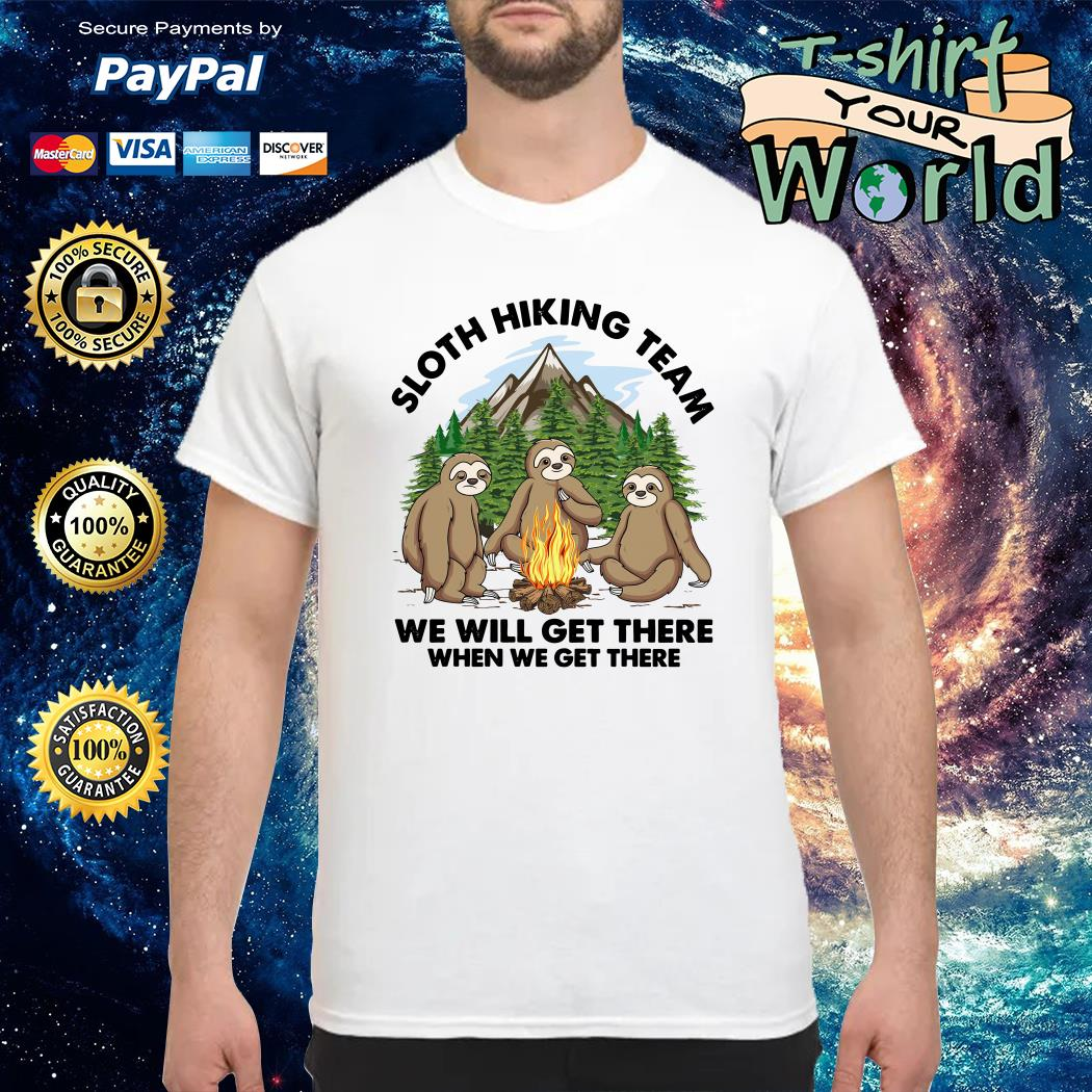 Sloths hiking team we will get there when we get there shirt