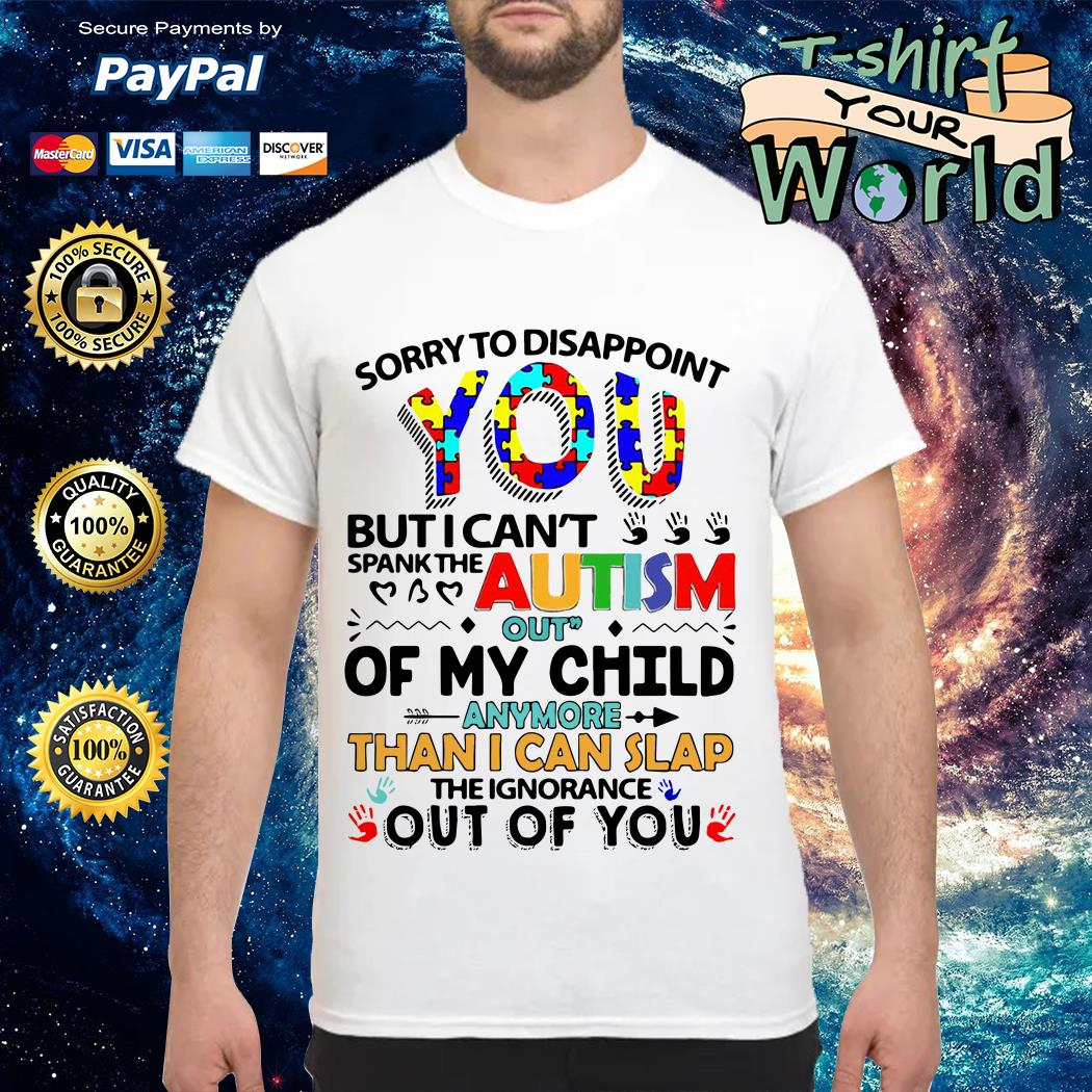 Sorry to disappoint you but I can't spank the autism out of my child shirt