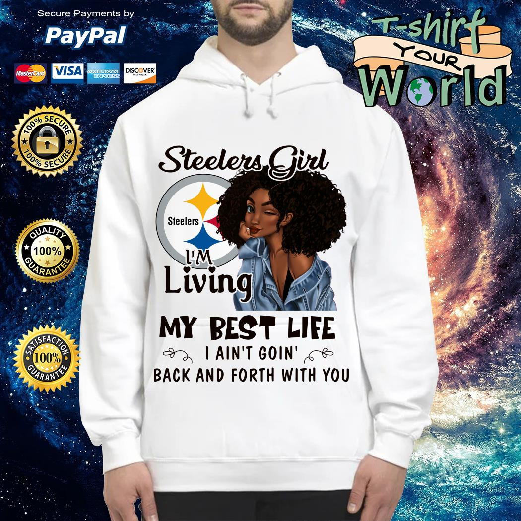 Steelers girl I'm living my best life I ain't going back and forth with you Hoodie