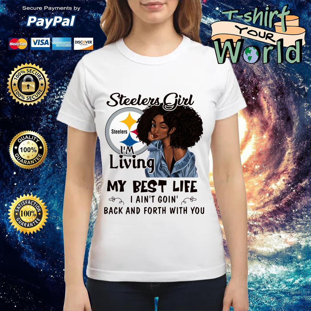 Steelers girl I'm living my best life I ain't going back and forth with you Ladies tee