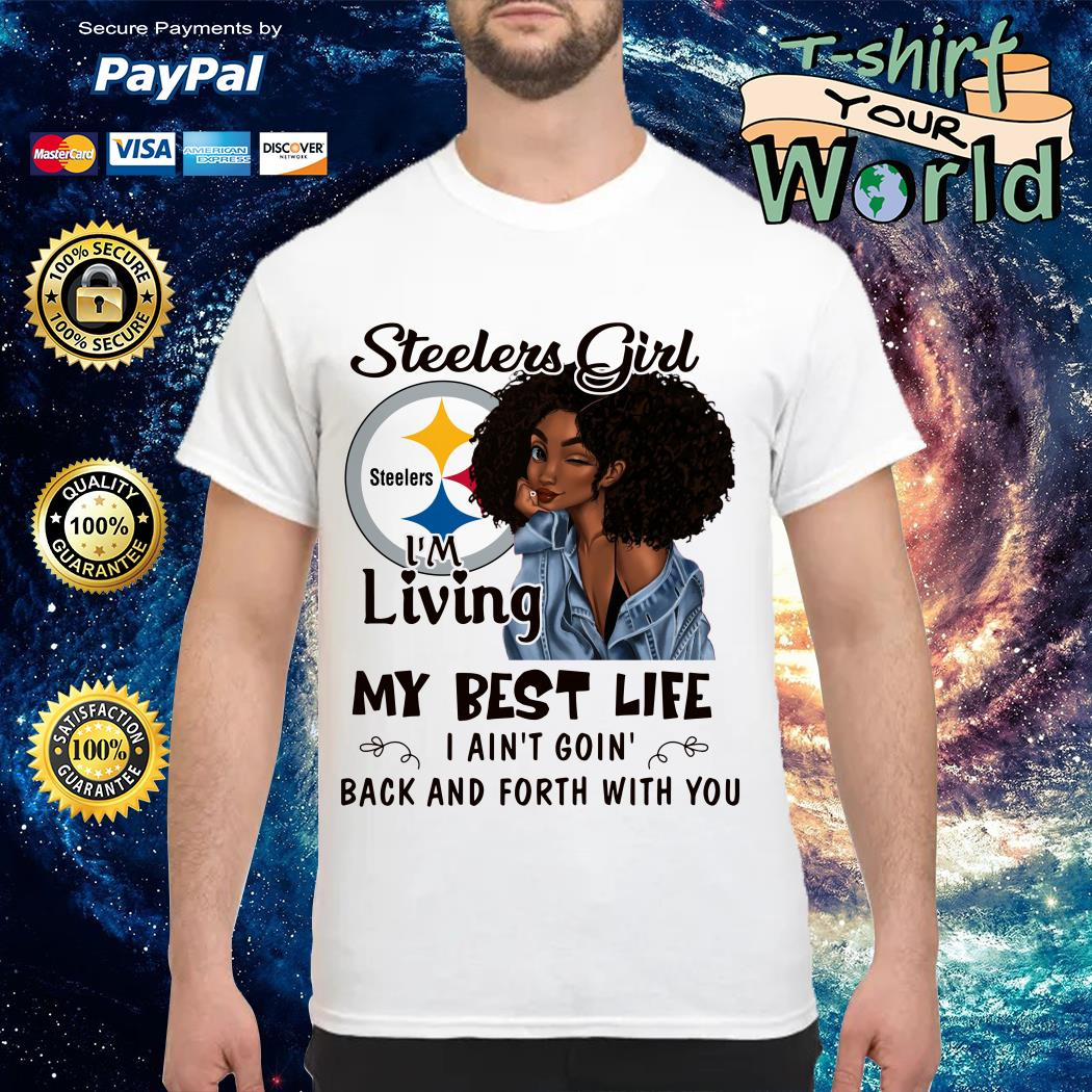 Steelers girl I'm living my best life I ain't going back and forth with you shirt