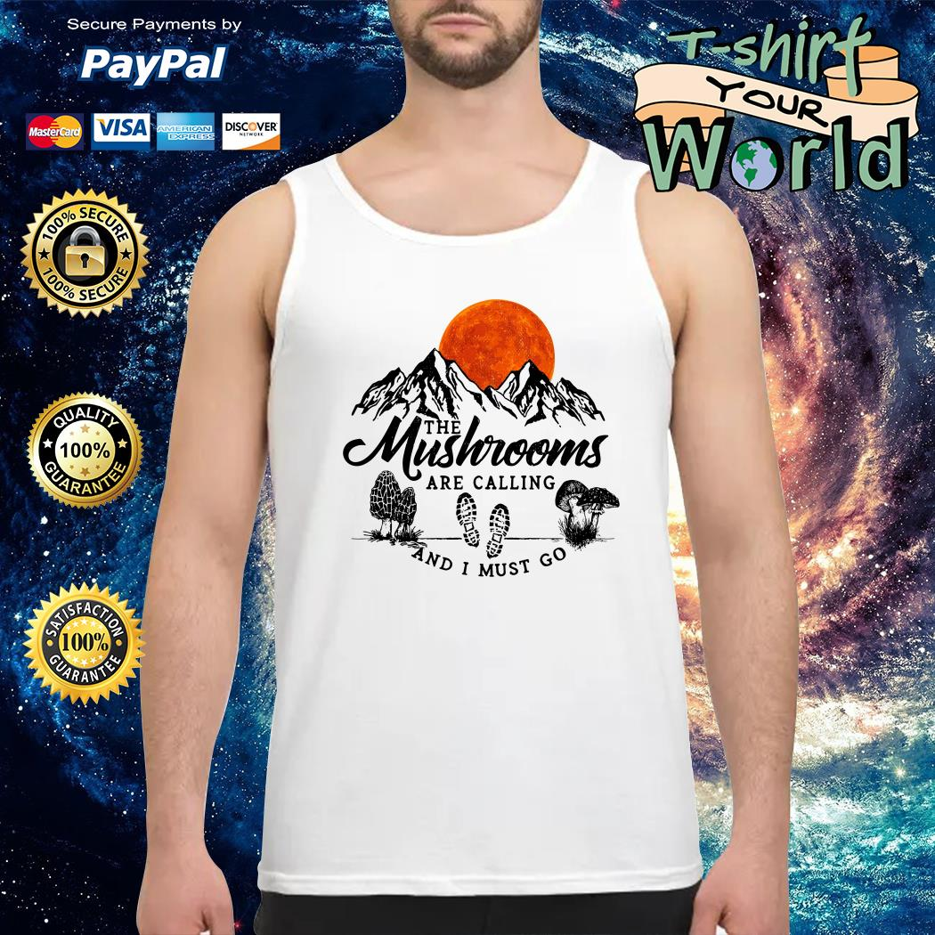 The Mushrooms Are Calling And I Must Go Tank top