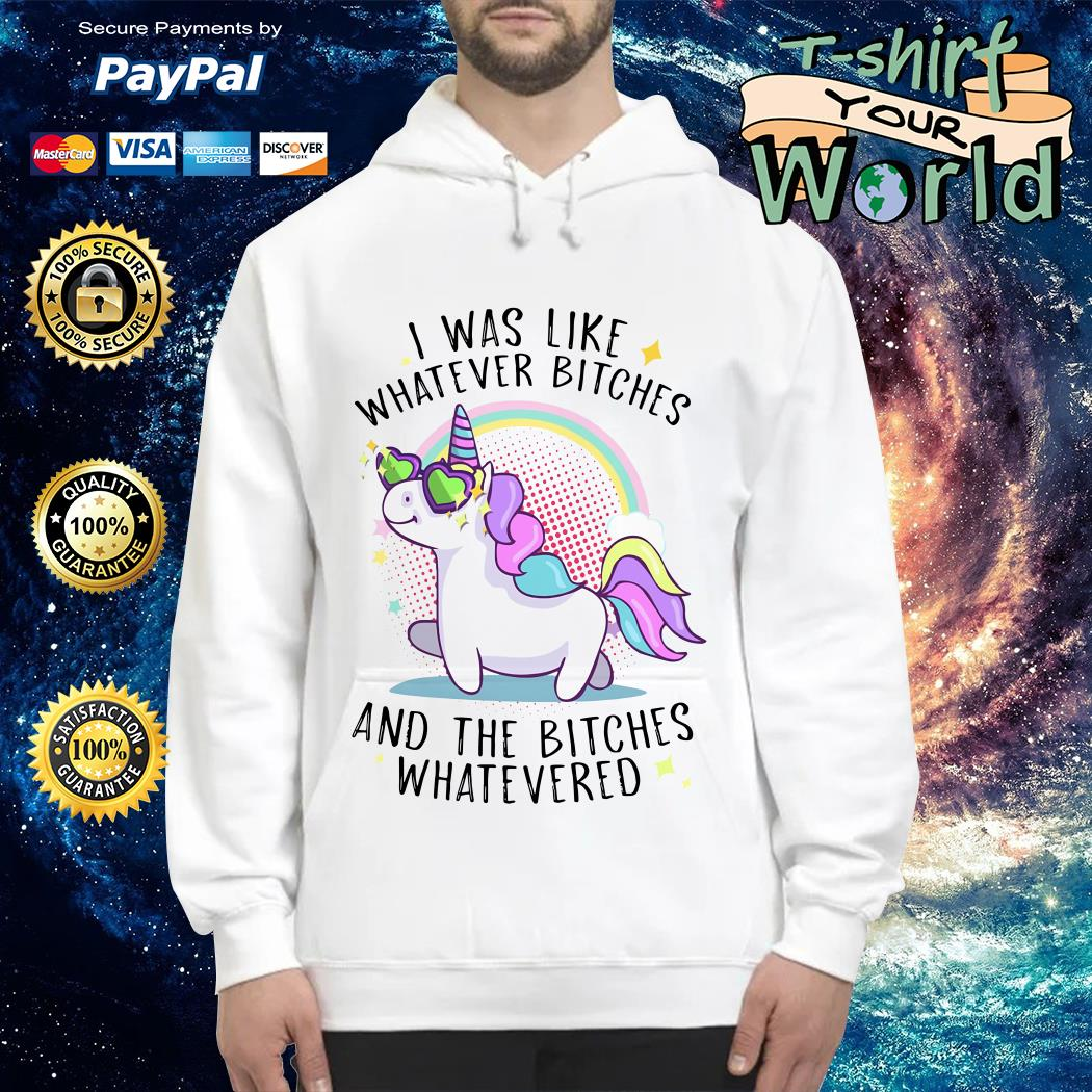 Unicorn I was like what ever bitches and the bitches whatevered Hoodie