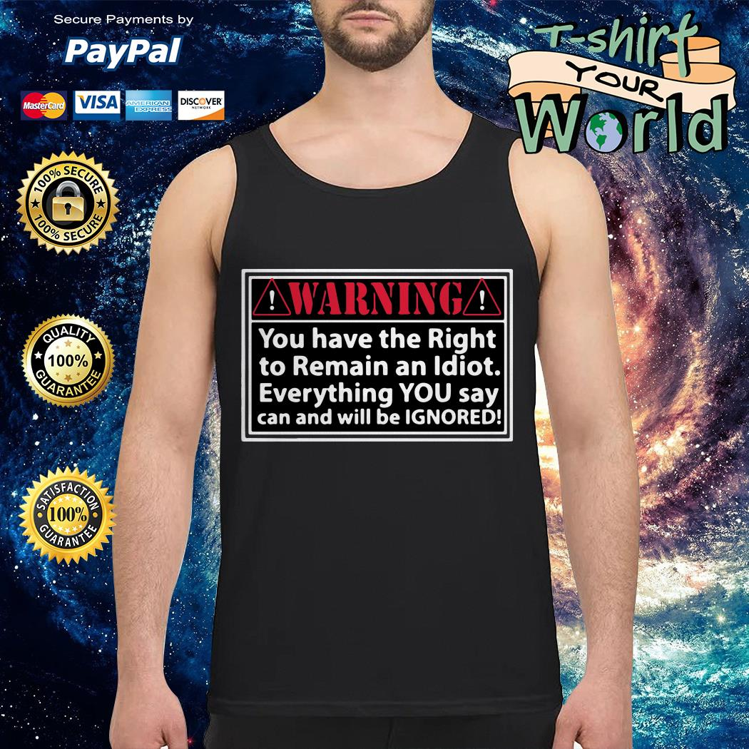 Warning you have the right to remain an Idiot Tank top