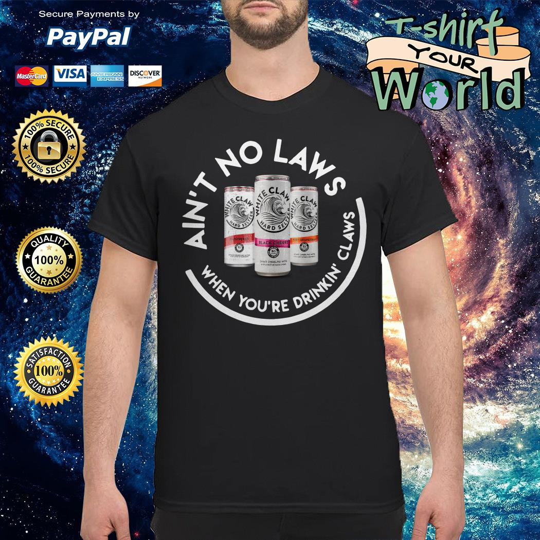 White claw beer ain't no laws when you're drinkin' claws shirt