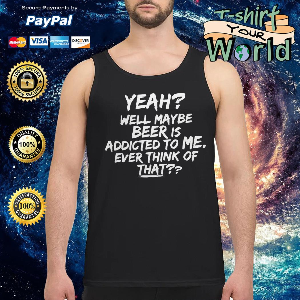 Yeah well maybe beer is addicted to me ever think of that Tank top