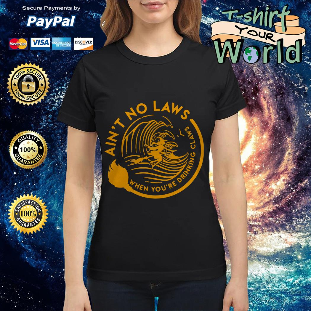 Ain't no laws when you're drinking claws Ladies tee