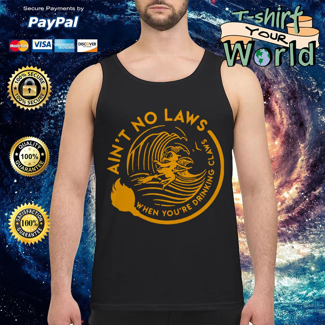 Ain't no laws when you're drinking claws Tank top