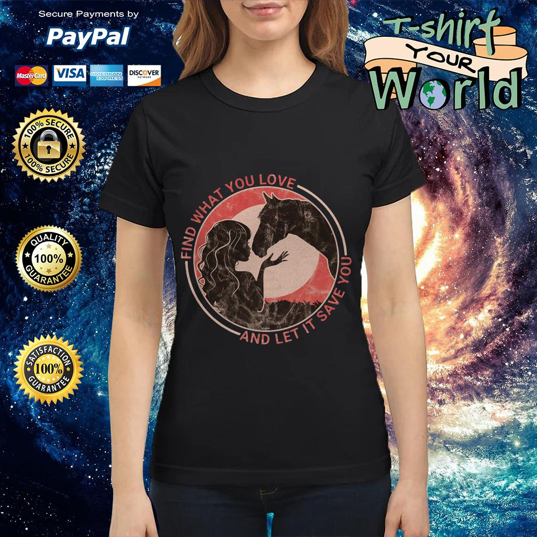 Horse find what you love and let it save you Ladies tee