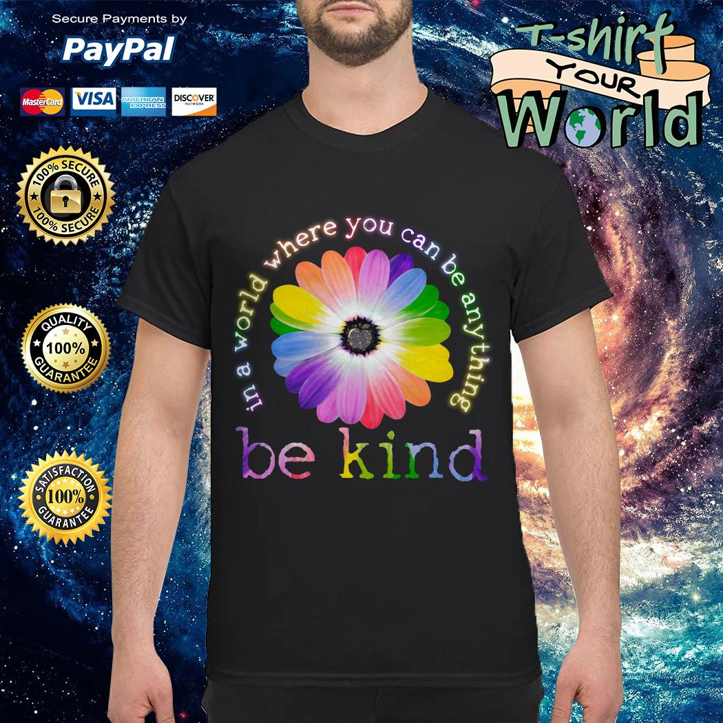 In a World Where You Can Be Anything Be Kind Colorful Flower shirt