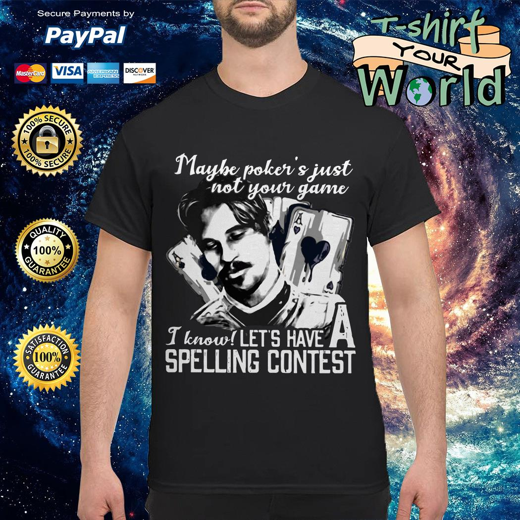 Maybe poker's just not your game I know let's have a spelling contest shirt