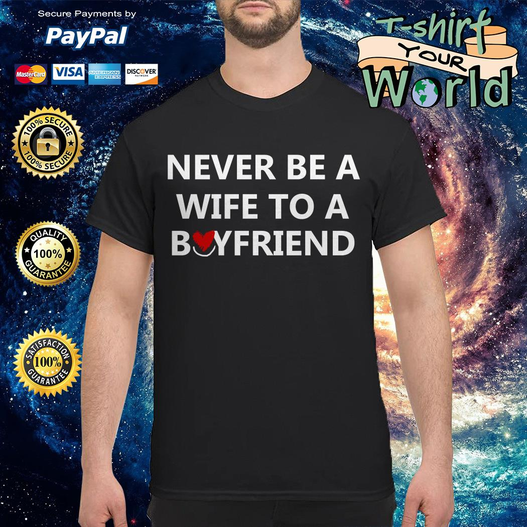 Never be a wife to a boyfriend shirt
