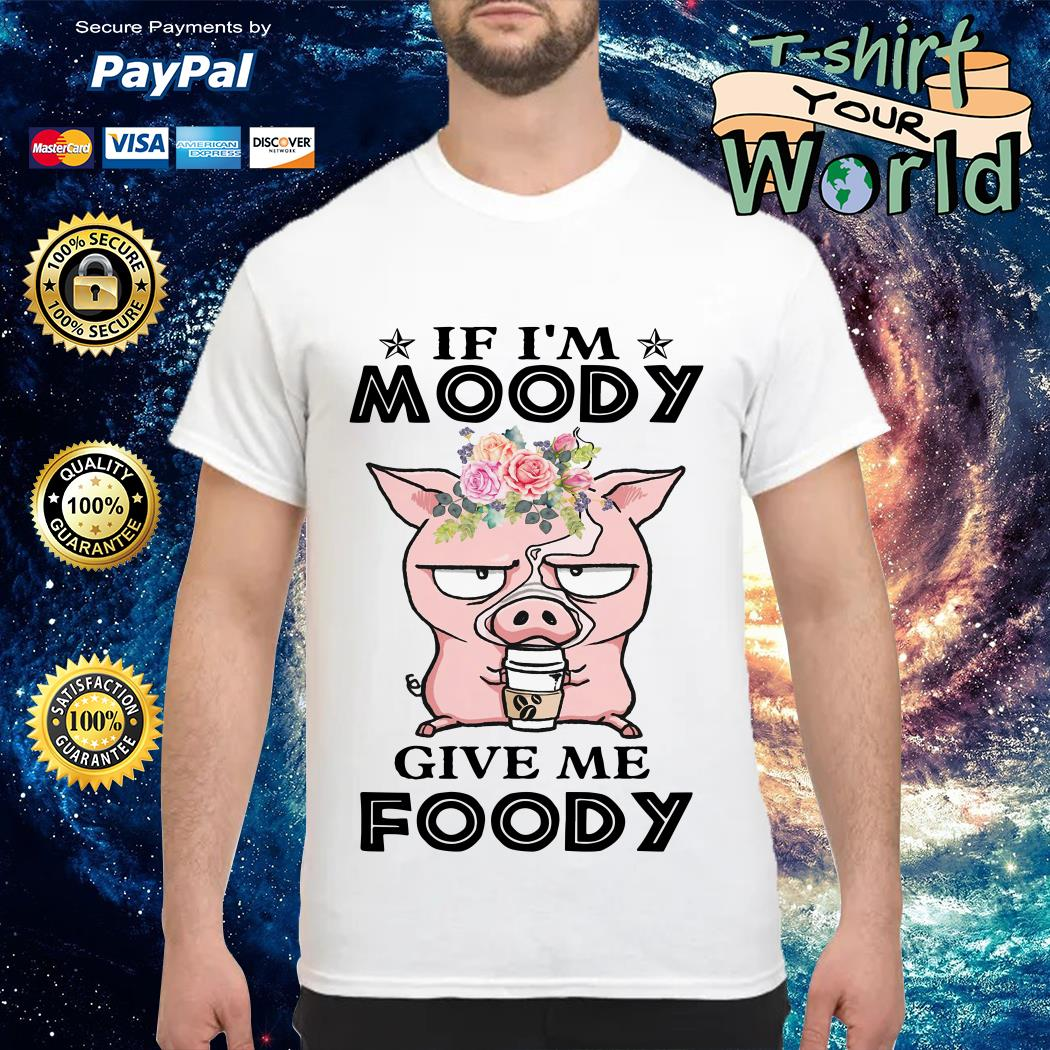 Pig If I'm moody give me foody shirt