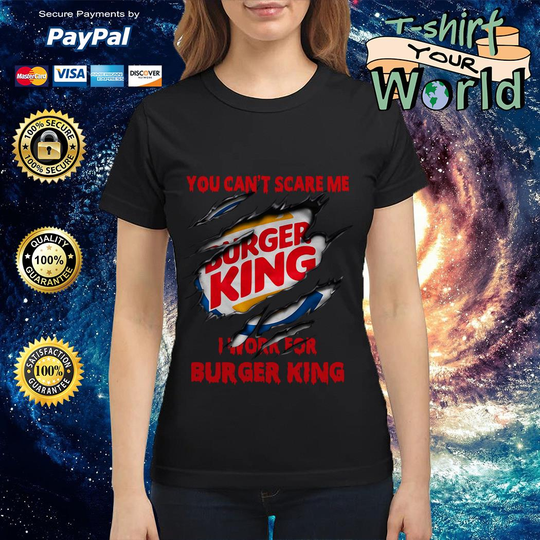 You Can't Scare Me I Work for Buger King Ladies tee