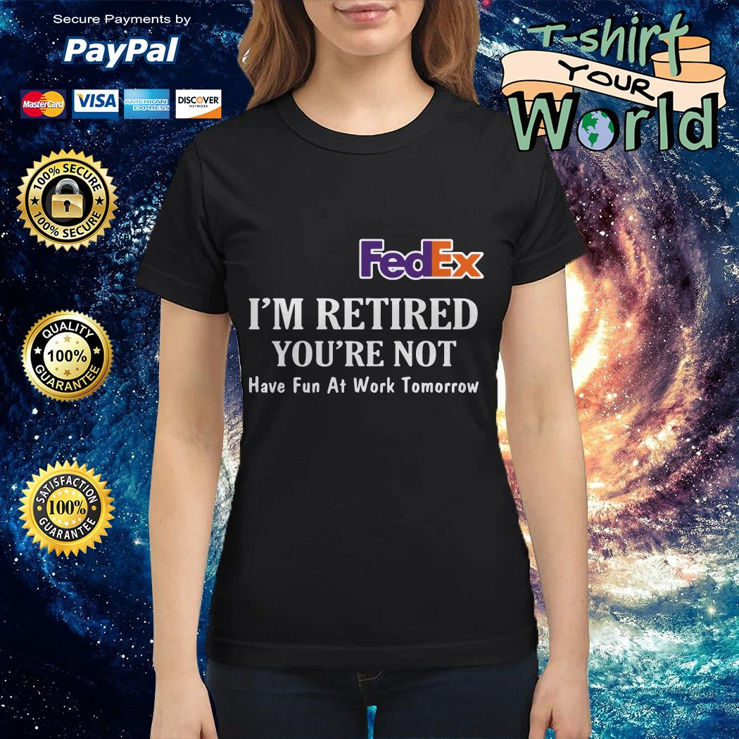 FedEx I'm retired you're not have fun at work tomorrow shirt