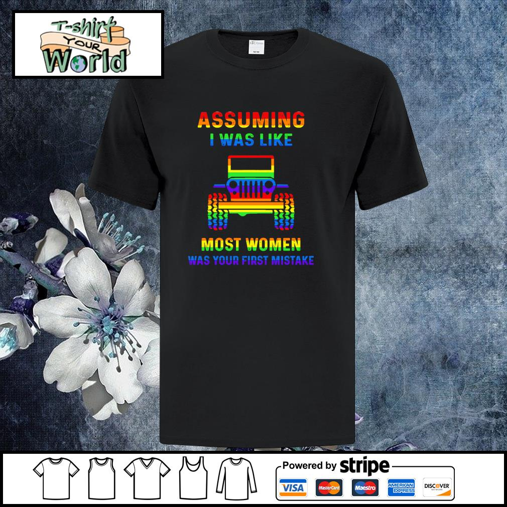 Assuming I was like most women was your first mistake LGBT shirt