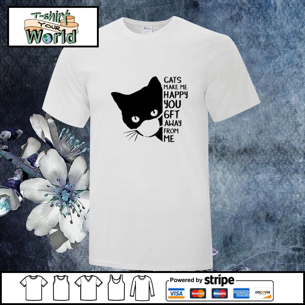 Cats make me happy you 6 ft away from me shirt
