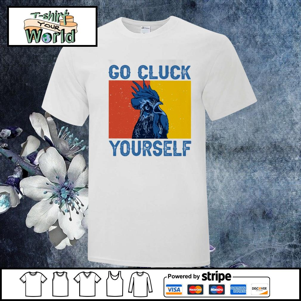 Chicken go cluck yourself shirt