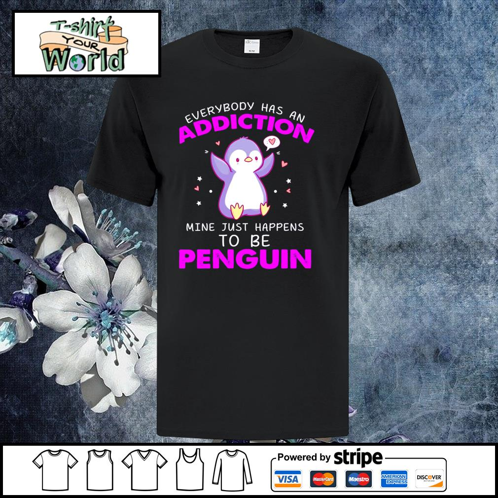 Everybody has an addiction mine just happens to be penguin shirt
