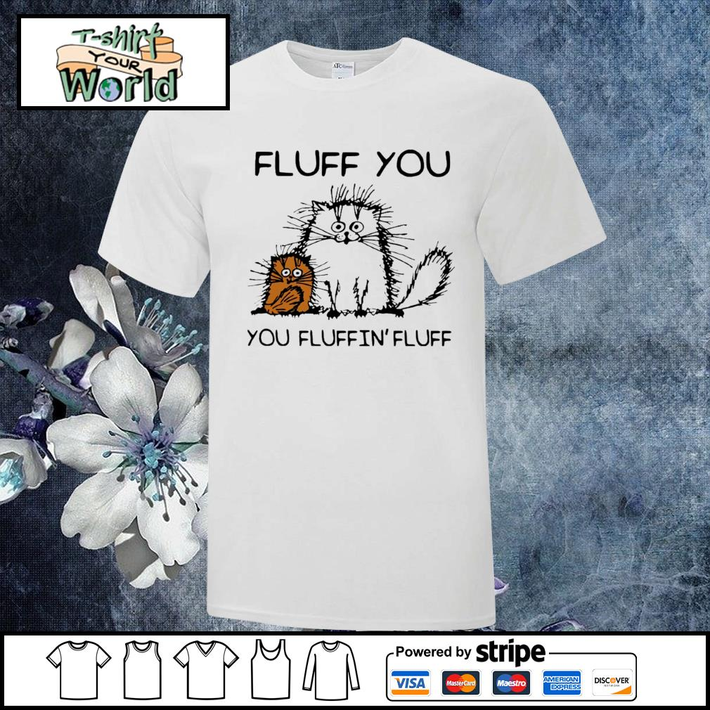 Fluff you you fluffin' fluff cat shirt