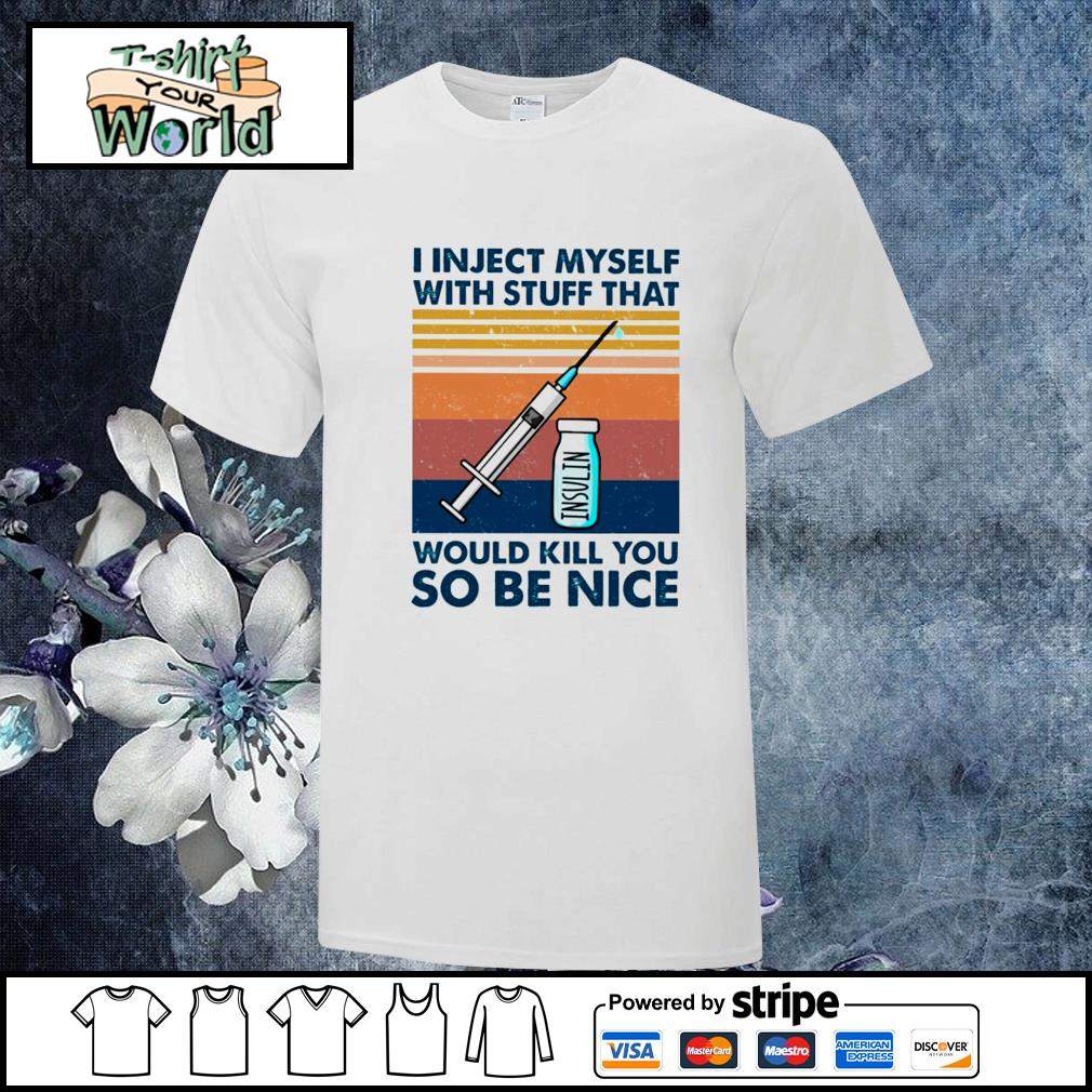 I inject myself with stuff that would kill you so be nice vintage shirt