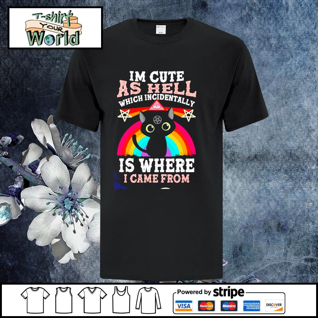 I'm cute as hell which incidentally is where I came from shirt
