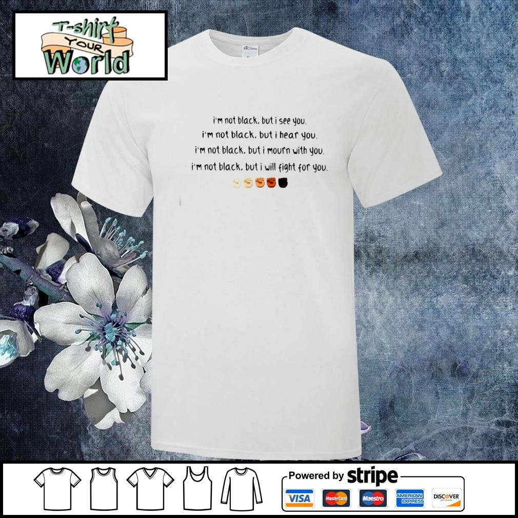 I'm not black but I see you I hear you I mourn with you I will fight for you black live matter shirt