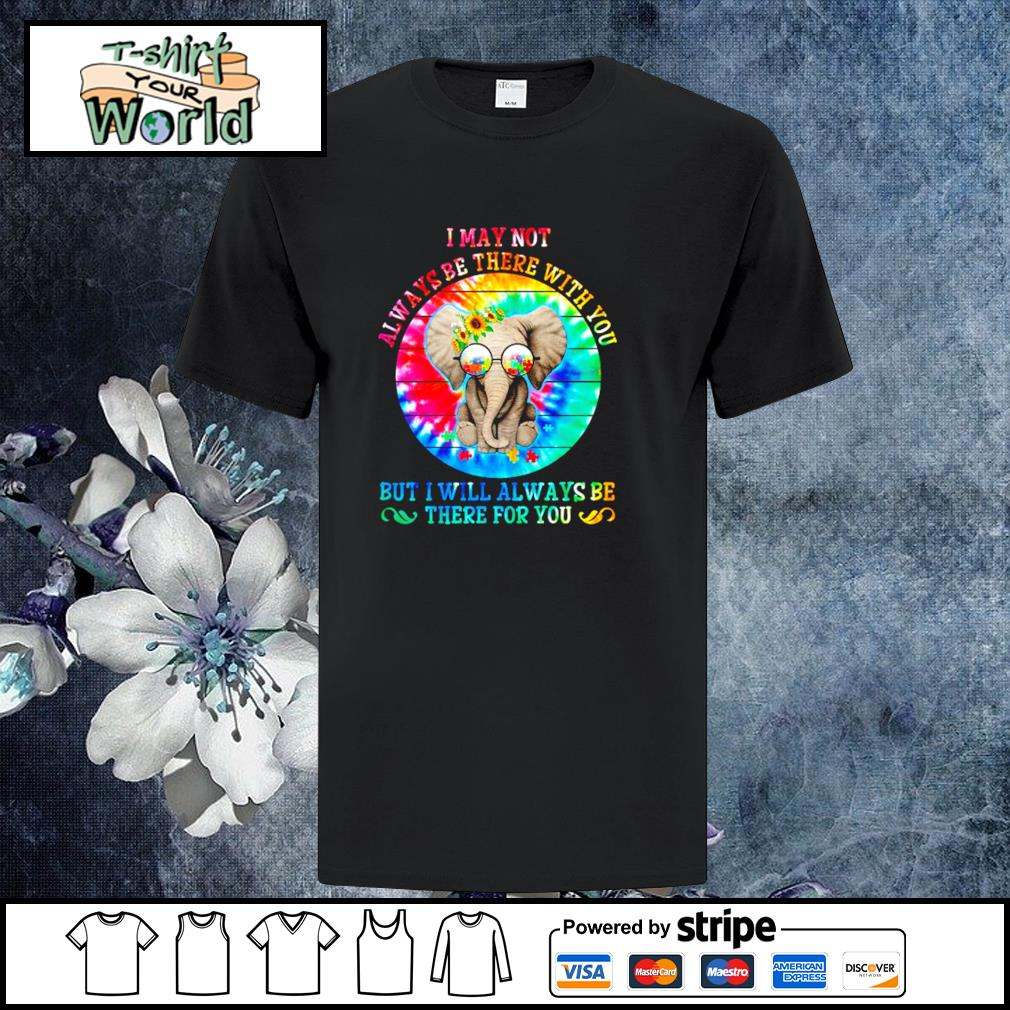 I may not always be there with you not I will always be there for you shirt