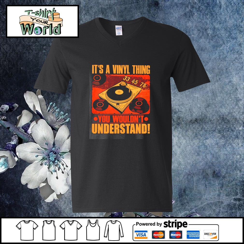 It's a vinyl thing you wouldn't understand s v-neck-t-shirt